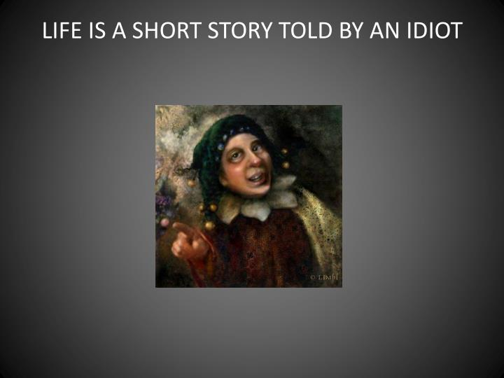 LIFE IS A SHORT STORY TOLD BY AN IDIOT