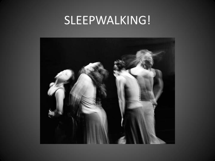 SLEEPWALKING!