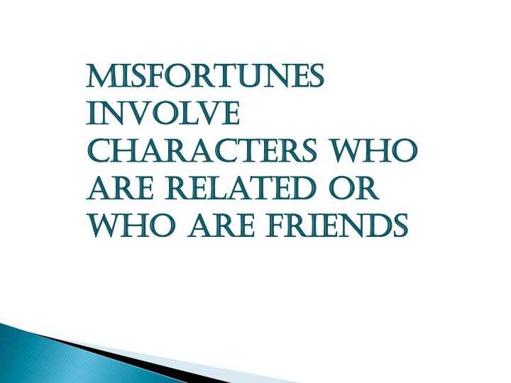 Misfortunes involve characters who are related or who are friends