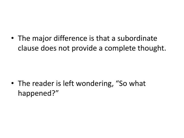 The major difference is that a subordinate clause does not provide a complete thought.
