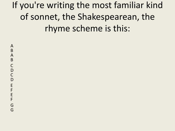 If you're writing the most familiar kind of sonnet, the Shakespearean, the rhyme scheme is this: