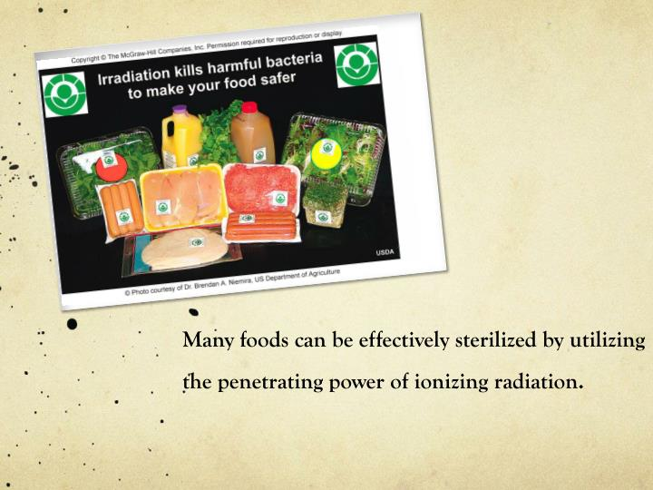 Many foods can be effectively sterilized by utilizing the penetrating power of ionizing radiation.