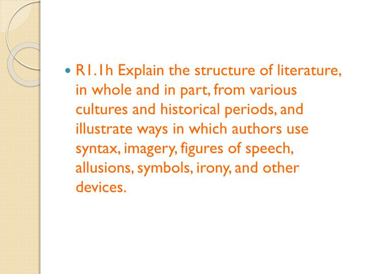 R1.1h Explain the structure of literature, in whole and in part, from various cultures and historical periods, and illustrate ways in which authors use syntax, imagery, figures of speech, allusions, symbols, irony, and other devices.