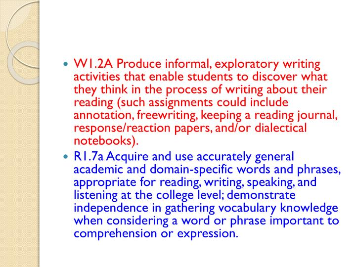 W1.2A Produce informal, exploratory writing activities that enable students to discover what they think in the process of writing about their reading (such assignments could include annotation,