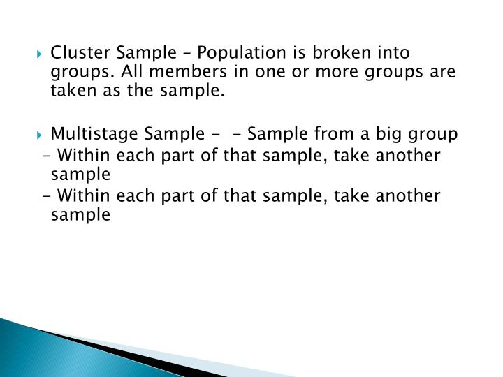 Cluster Sample – Population is broken into groups. All members in one or more groups are taken as the sample.