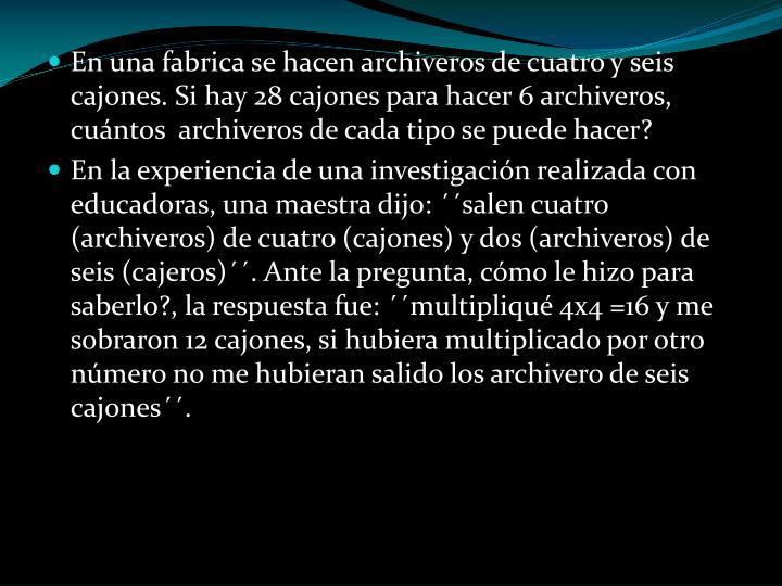 En una fabrica se hacen archiveros de cuatro y seis cajones. Si hay 28 cajones para hacer 6 archiveros, cuántos  archiveros de cada tipo se puede hacer?