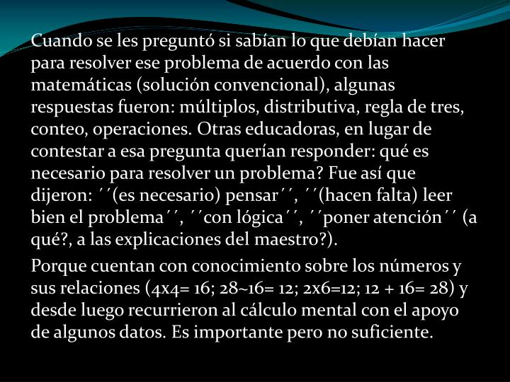 Cuando se les preguntó si sabían lo que debían hacer para resolver ese problema de acuerdo con las matemáticas (solución convencional), algunas respuestas fueron: múltiplos, distributiva, regla de tres, conteo, operaciones. Otras educadoras, en lugar de contestar a esa pregunta querían responder: qué es necesario para resolver un problema? Fue así que dijeron: ´´(es necesario) pensar´´, ´´(hacen falta) leer bien el problema´´, ´´con lógica´´, ´´poner atención´´ (a qué?, a las explicaciones del maestro?).
