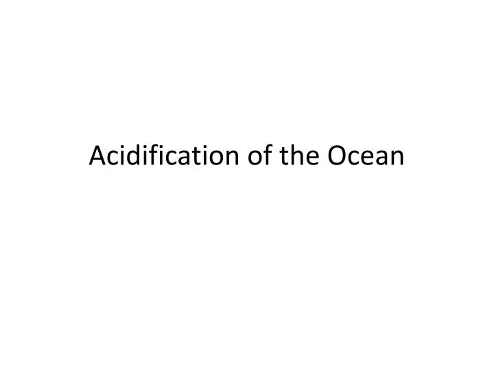 Acidification of the ocean