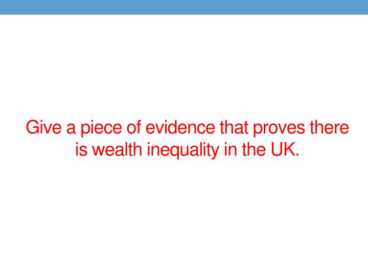 Give a piece of evidence that proves there is wealth inequality in the UK.