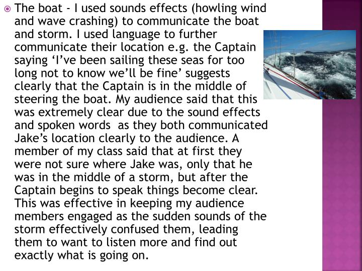 The boat - I used sounds effects (howling wind and wave crashing) to communicate the boat and storm. I used language to further communicate their location e.g. the Captain saying 'I've been sailing these seas for too long not to know we'll be fine' suggests clearly that the Captain is in the middle of steering the boat. My audience said that this was extremely clear due to the sound effects and spoken words  as they both communicated Jake's location clearly to the audience. A member of my class said that at first they were not sure where Jake was, only that he was in the middle of a storm, but after the Captain begins to speak things become clear. This was effective in keeping my audience