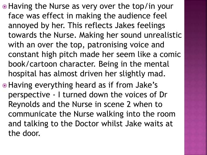 Having the Nurse as very over the top/in your face was effect in making the audience feel annoyed by her. This reflects Jakes feelings towards the Nurse. Making her sound unrealistic with an over the top, patronising voice and constant high pitch made her seem like a comic book/cartoon character. Being in the mental hospital has almost driven her slightly mad.