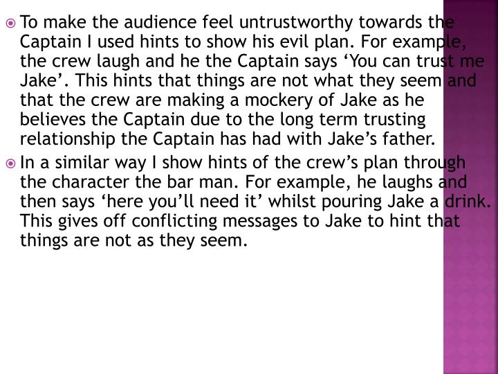 To make the audience feel untrustworthy towards the Captain I used hints to show his evil plan. For example, the crew laugh and he the Captain says 'You can trust me Jake'. This hints that things are not what they seem and that the crew are making a mockery of Jake as he believes the Captain due to the long term trusting relationship the Captain has had with Jake's father.