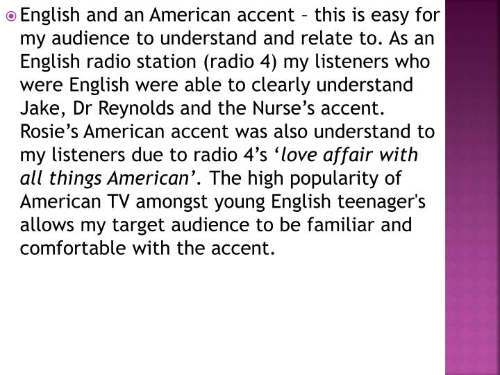 English and an American accent – this is easy for my audience to understand and relate to. As an English radio station (radio 4) my listeners who were English were able to clearly understand Jake, Dr Reynolds and the Nurse's accent. Rosie's American accent was also understand to my listeners due to radio 4's '