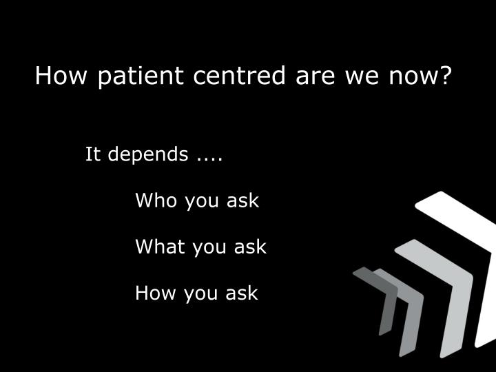 How patient centred are we now?