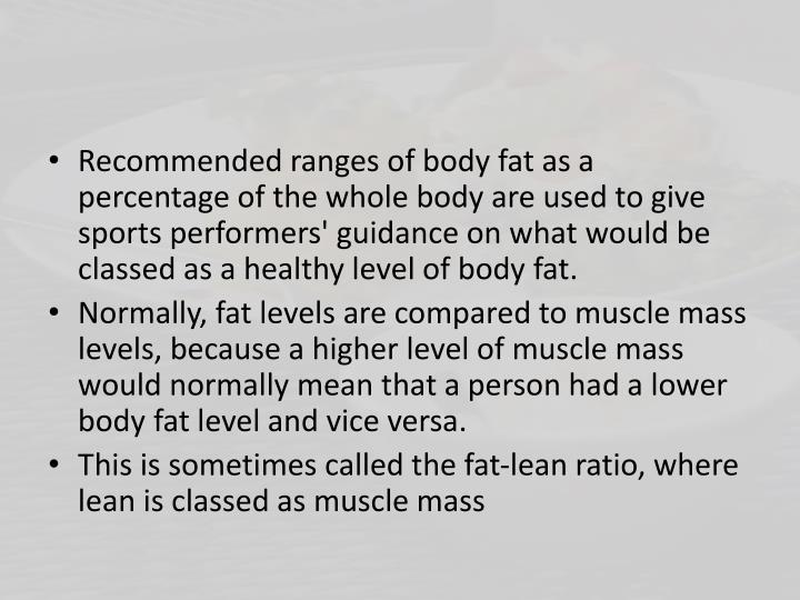 Recommended ranges of body fat as a percentage of the whole body are used to give sports performers' guidance on what would be classed as a healthy level of body fat.