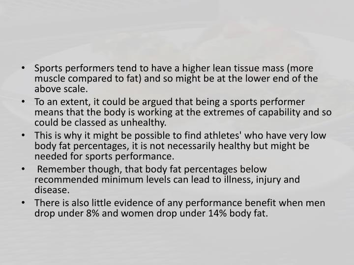 Sports performers tend to have a higher lean tissue mass (more muscle compared to fat) and so might be at the lower end of the above scale.