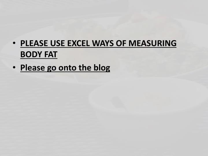 PLEASE USE EXCEL WAYS OF MEASURING BODY FAT
