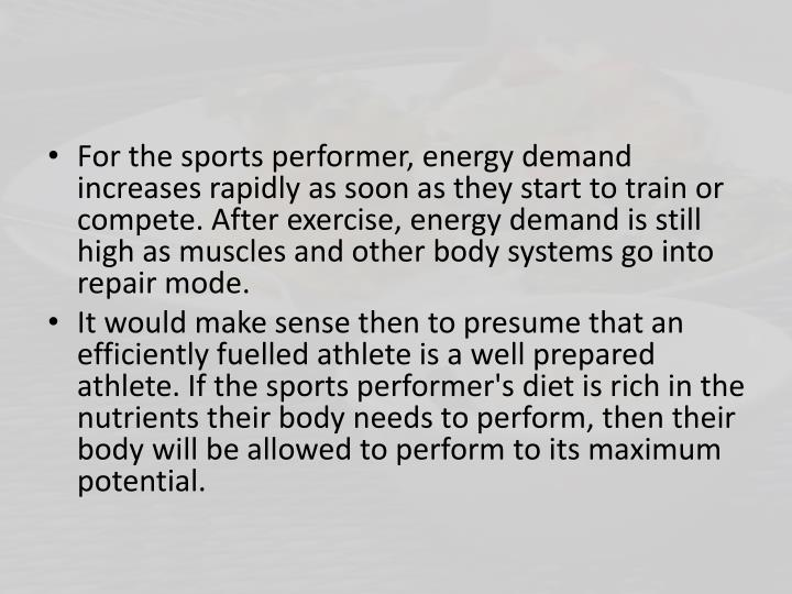 For the sports performer, energy demand increases rapidly as soon as they start to train or compete. After exercise, energy demand is still high as muscles and other body systems go into repair mode.