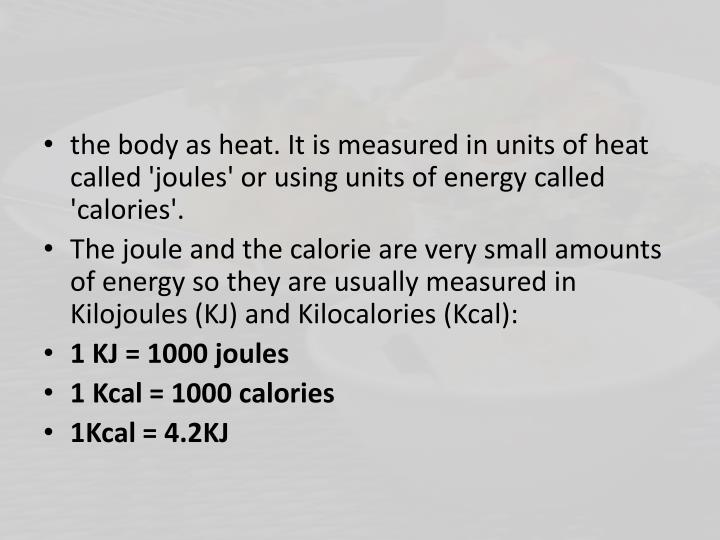 the body as heat. It is measured in units of heat called 'joules' or using units of energy called 'calories'.