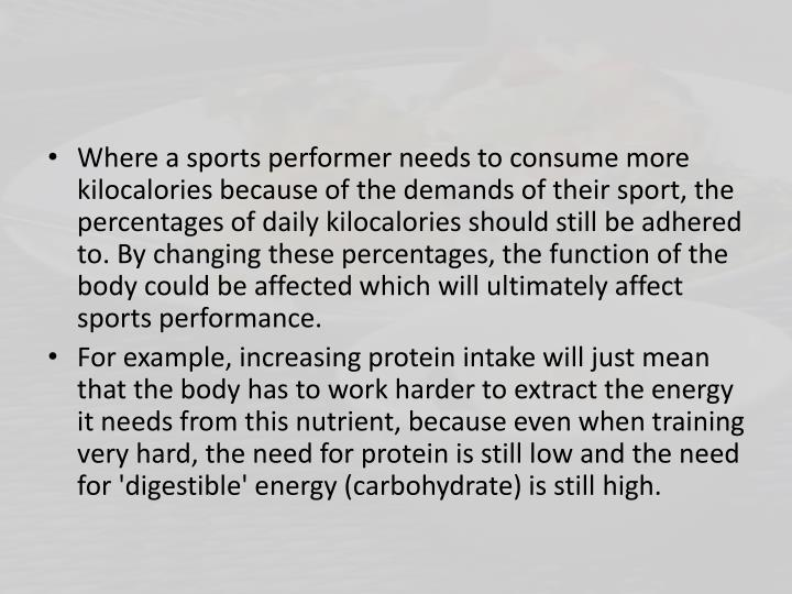 Where a sports performer needs to consume more kilocalories because of the demands of their sport, the percentages of daily kilocalories should still be adhered to. By changing these percentages, the function of the body could be affected which will ultimately affect sports performance.