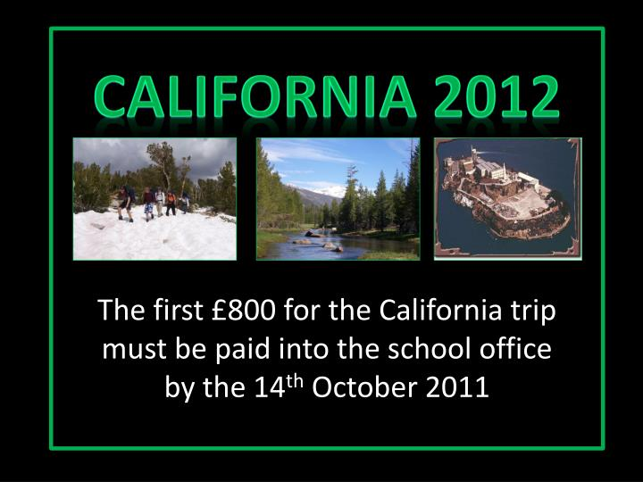 The first £800 for the California trip must be paid into the school office by the 14