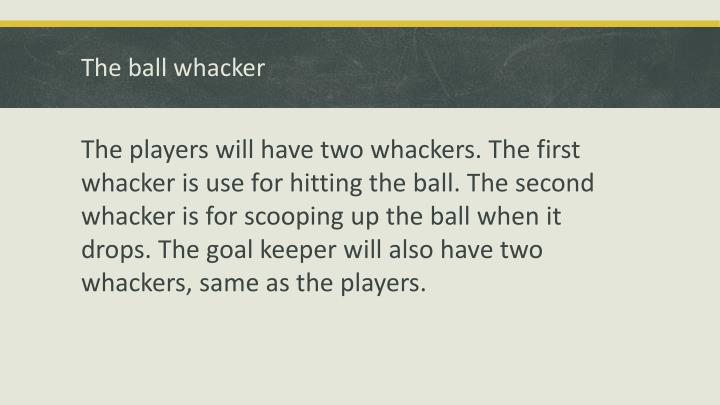 The ball whacker