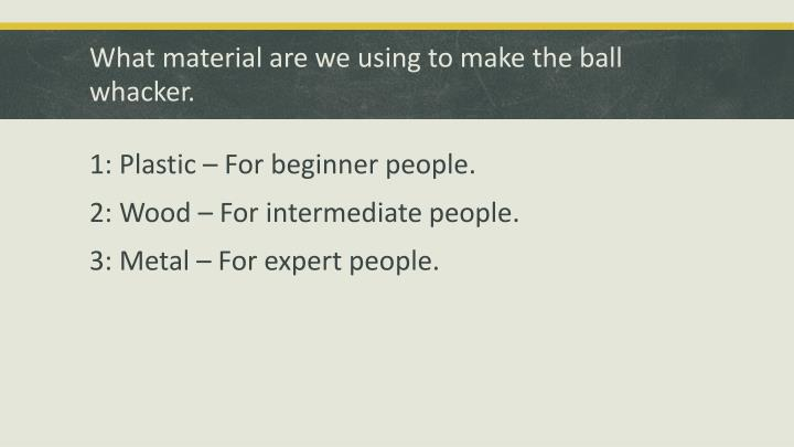 What material are we using to make the ball whacker.
