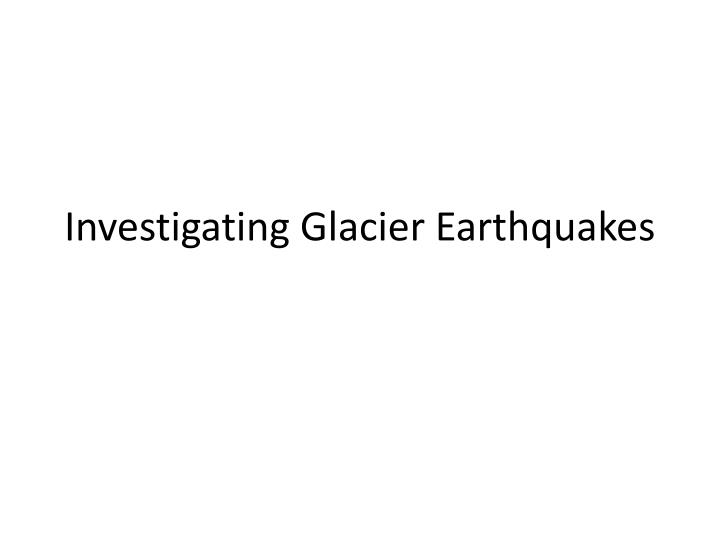 Investigating glacier earthquakes