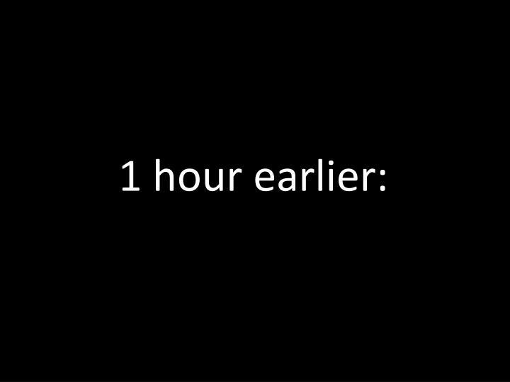 1 hour earlier: