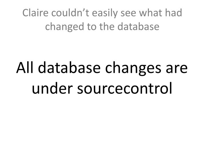 Claire couldn't easily see what had changed to the database