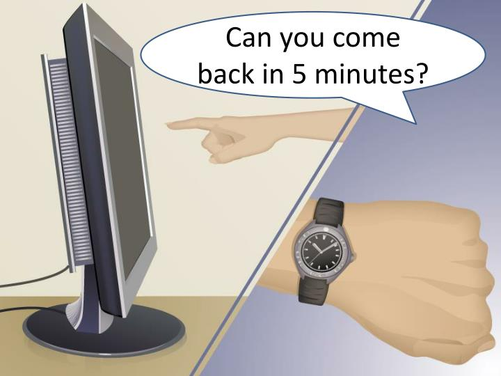 Can you come back in 5 minutes?