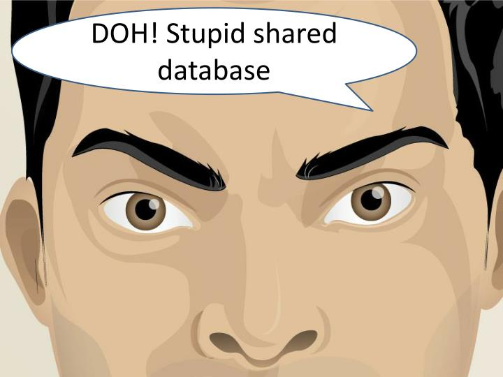 DOH! Stupid shared database
