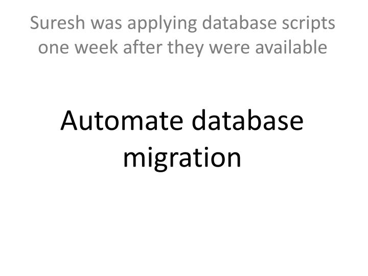 Suresh was applying database scripts one week after they were available