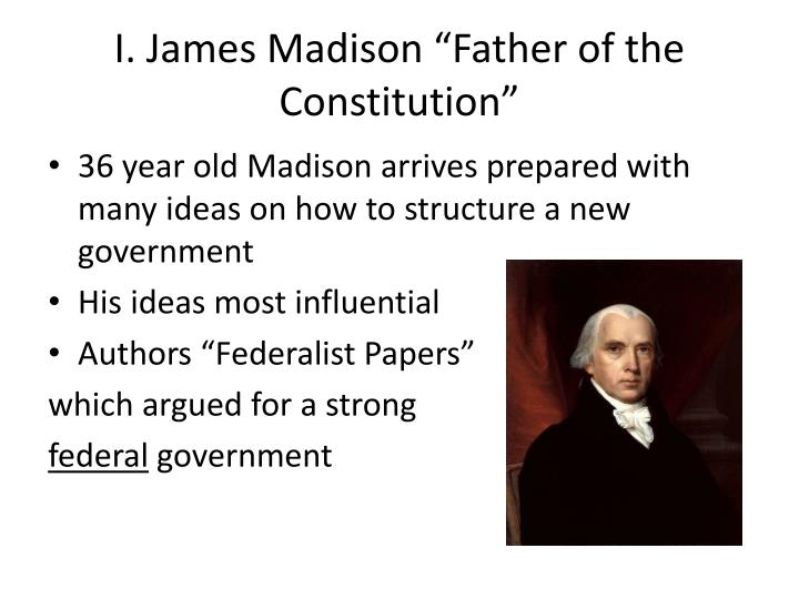 "I. James Madison ""Father of the Constitution"""