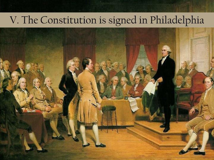 V. The Constitution is signed in Philadelphia