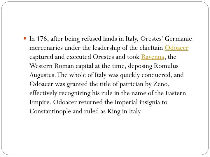 In 476, after being refused lands in Italy, Orestes' Germanic mercenaries under the leadership of the chieftain