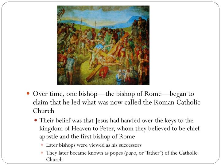 Over time, one bishop—the bishop of Rome—began to claim that he led what was now called the Roman Catholic Church