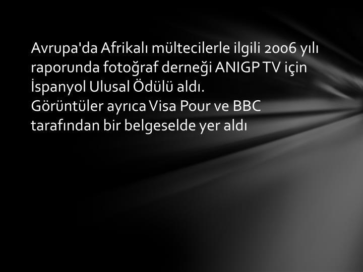 Avrupa'da Afrikalı mültecilerle ilgili 2006 yılı raporunda fotoğraf derneği ANIGP TV için İspanyol Ulusal Ödülü aldı.