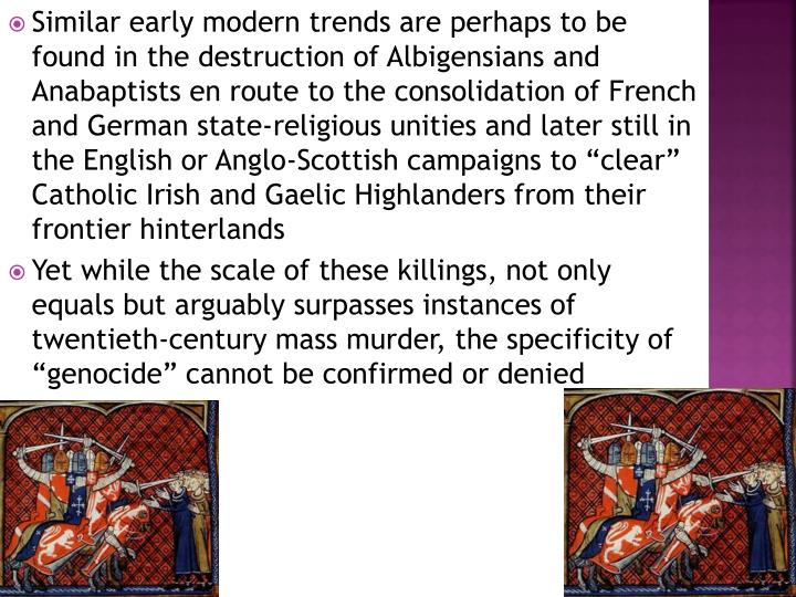 "Similar early modern trends are perhaps to be found in the destruction of Albigensians and Anabaptists en route to the consolidation of French and German state-religious unities and later still in the English or Anglo-Scottish campaigns to ""clear"" Catholic Irish and Gaelic Highlanders from their frontier hinterlands"