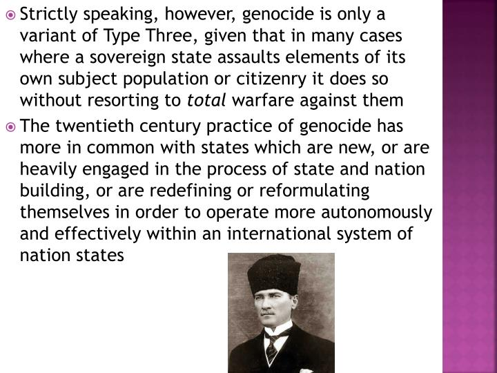 Strictly speaking, however, genocide is only a variant of Type Three, given that in many cases where a sovereign state assaults elements of its own subject population or citizenry it does so without resorting to