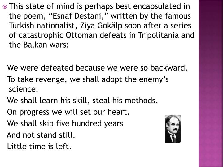 "This state of mind is perhaps best encapsulated in the poem, ""Esnaf Destani,"" written by the famous Turkish nationalist, Ziya Gokälp soon after a series of catastrophic Ottoman defeats in Tripolitania and the Balkan wars:"
