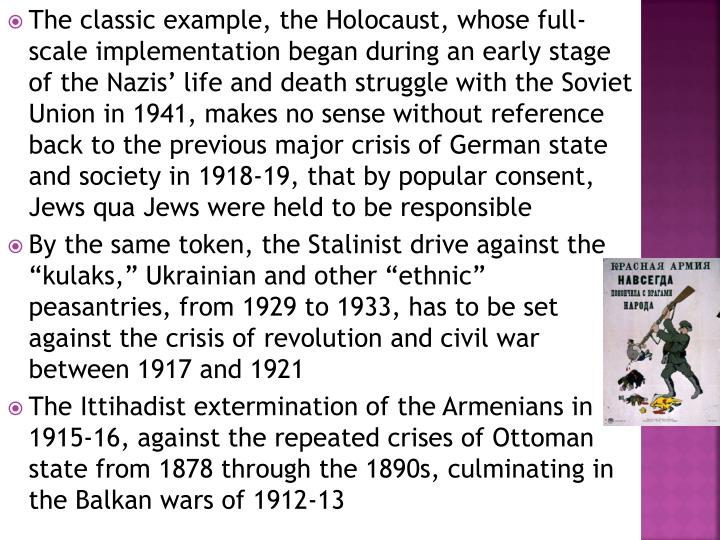The classic example, the Holocaust, whose full-scale implementation began during an early stage of the Nazis' life and death struggle with the Soviet Union in 1941, makes no sense without reference back to the previous major crisis of German state and society in 1918-19, that by popular consent, Jews qua Jews were held to be responsible