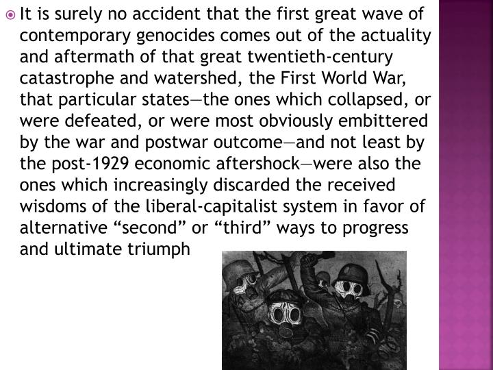 "It is surely no accident that the first great wave of contemporary genocides comes out of the actuality and aftermath of that great twentieth-century catastrophe and watershed, the First World War, that particular states—the ones which collapsed, or were defeated, or were most obviously embittered by the war and postwar outcome—and not least by the post-1929 economic aftershock—were also the ones which increasingly discarded the received wisdoms of the liberal-capitalist system in favor of alternative ""second"" or ""third"" ways to progress and ultimate triumph"