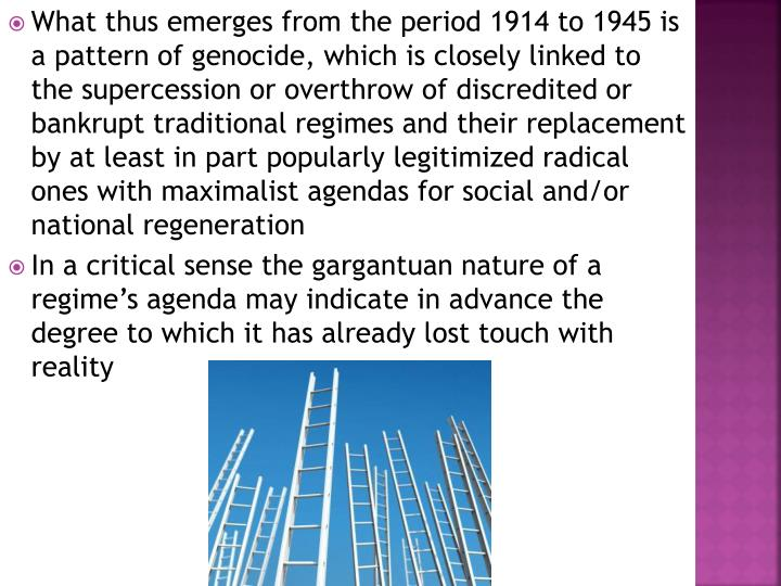 What thus emerges from the period 1914 to 1945 is a pattern of genocide, which is closely linked to the supercession or overthrow of discredited or bankrupt traditional regimes and their replacement by at least in part popularly legitimized radical ones with maximalist agendas for social and/or national regeneration