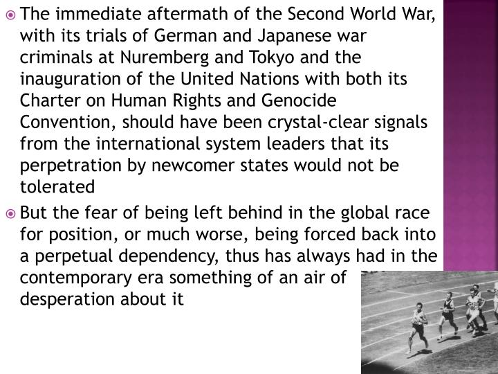The immediate aftermath of the Second World War, with its trials of German and Japanese war criminals at Nuremberg and Tokyo and the inauguration of the United Nations with both its Charter on Human Rights and Genocide Convention, should have been crystal-clear signals from the international system leaders that its perpetration by newcomer states would not be tolerated