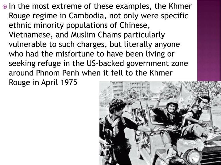 In the most extreme of these examples, the Khmer Rouge regime in Cambodia, not only were specific ethnic minority populations of Chinese, Vietnamese, and Muslim Chams particularly vulnerable to such charges, but literally anyone who had the misfortune to have been living or seeking refuge in the US-backed government zone around Phnom Penh when it fell to the Khmer Rouge in April 1975