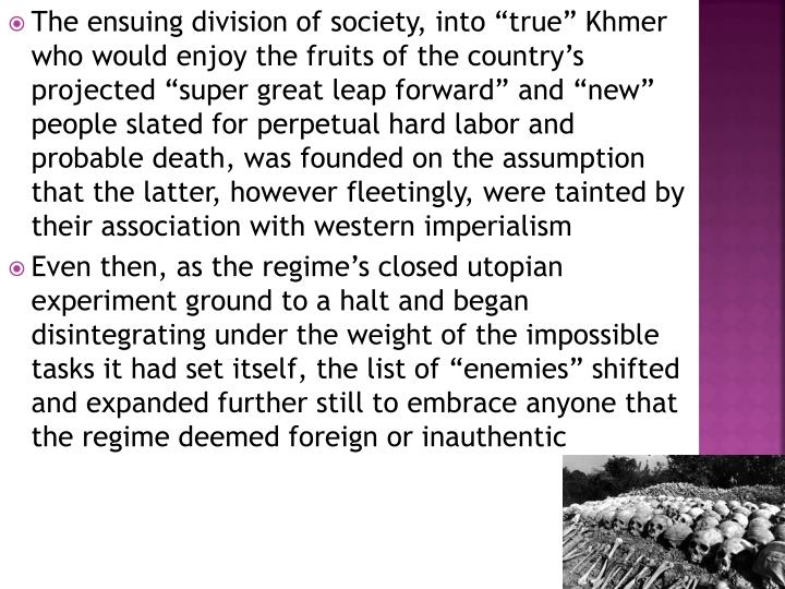 "The ensuing division of society, into ""true"" Khmer who would enjoy the fruits of the country's projected ""super great leap forward"" and ""new"" people slated for perpetual hard labor and probable death, was founded on the assumption that the latter, however fleetingly, were tainted by their association with western imperialism"