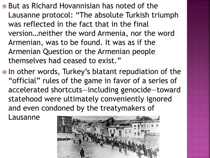 "But as Richard Hovannisian has noted of the Lausanne protocol: ""The absolute Turkish triumph was reflected in the fact that in the final version…neither the word Armenia, nor the word Armenian, was to be found. It was as if the Armenian Question or the Armenian people themselves had ceased to exist."""