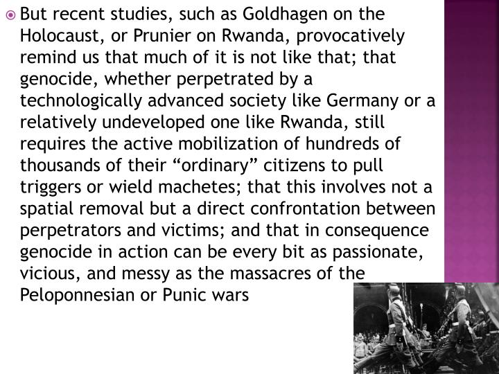 "But recent studies, such as Goldhagen on the Holocaust, or Prunier on Rwanda, provocatively remind us that much of it is not like that; that genocide, whether perpetrated by a  technologically advanced society like Germany or a relatively undeveloped one like Rwanda, still requires the active mobilization of hundreds of thousands of their ""ordinary"" citizens to pull triggers or wield machetes; that this involves not a spatial removal but a direct confrontation between perpetrators and victims; and that in consequence genocide in action can be every bit as passionate, vicious, and messy as the massacres of the Peloponnesian or Punic wars"