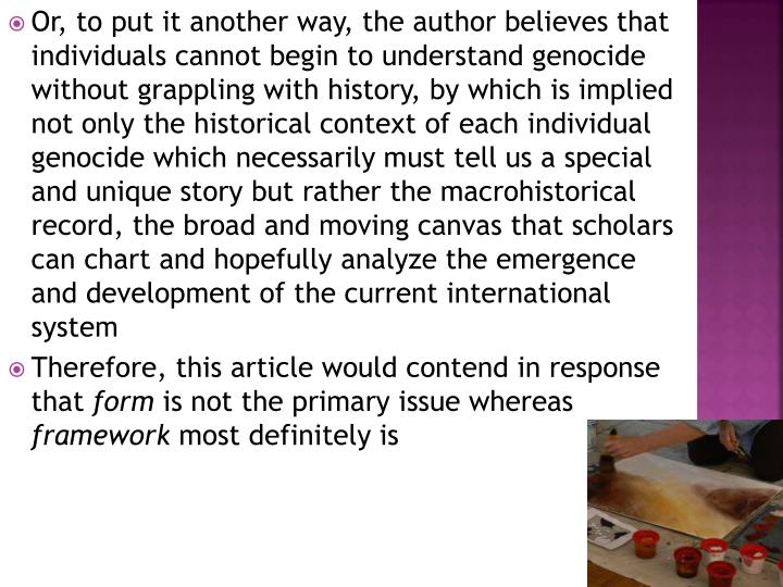 Or, to put it another way, the author believes that individuals cannot begin to understand genocide without grappling with history, by which is implied not only the historical context of each individual genocide which necessarily must tell us a special and unique story but rather the macrohistorical record, the broad and moving canvas that scholars can chart and hopefully analyze the emergence and development of the current international system